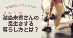 90歳のインストラクター瀧島未香(タキミカ)さんの長生きする暮らし方とは?